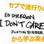 【 洋楽で勉強!? 】セブで流行りの「 I Don't Care / Ed Sheeran, Justin Bieber 」から学ぶ英会話フレーズ